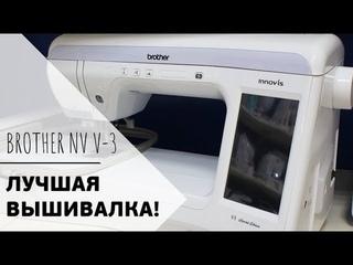 ЛУЧШАЯ ВЫШИВАЛЬНАЯ МАШИНА БРАЗЕР || Brother Innov-Is V3