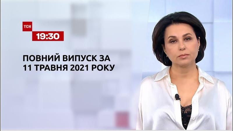 Новини України та світу Випуск ТСН 19 30 за 11 травня 2021 року