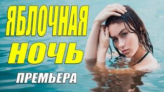 Свеженький! Оближете пальчики!!  [ ЯБЛОЧНАЯ НОЧЬ ] Русские мелодармы 2021 новинки смотрим онлайн
