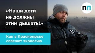 Наши дети не должны этим дышать! Как в Красноярске спасают экологию