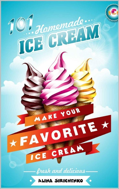 101 Homemade ICE CREAM Recipes Make your Favorite ICE CREAM At Your Home Easily by Alina Sirichenko