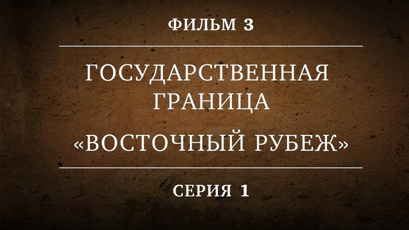 ГОСУДАРСТВЕННАЯ ГРАНИЦА ФИЛЬМ 3 ВОСТОЧНЫЙ РУБЕЖ 1 СЕРИЯ
