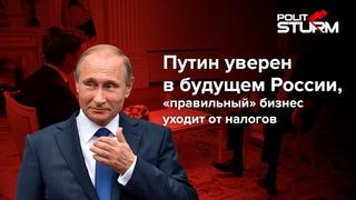 Путин уверен в будущем России, «правильный» бизнес уходит от налогов