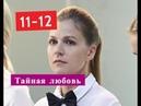 ТАЙНАЯ ЛЮБОВЬ сериал с 11 по 12 серию Анонс Содержание серии