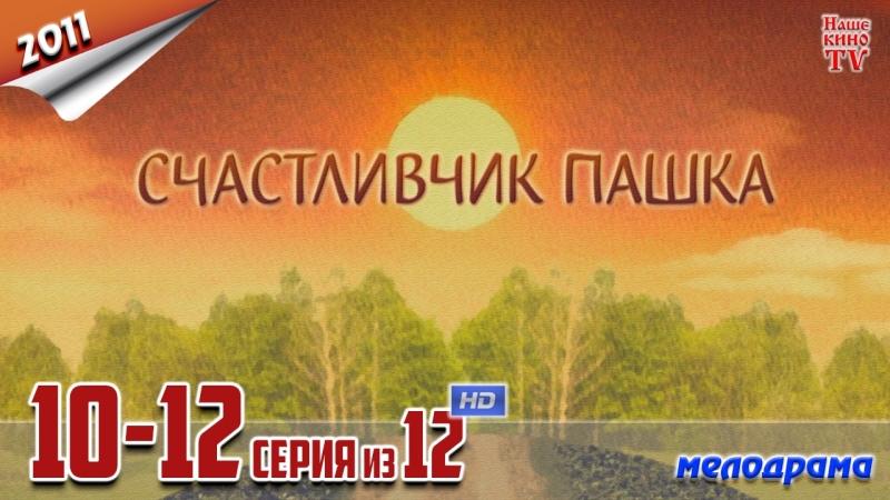 Счастливчик Пашка HD 1080p 2011 мелодрама 10 12 серия из 12