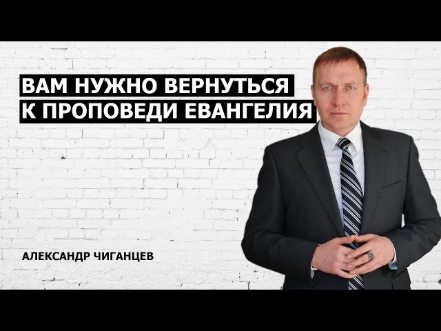 Вам нужно вернуться к проповеди Евангелия Александр Чиганцев