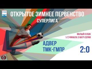 Малый кубок. 1/2 финала. 3 матч. Адвер - ТМК ГМПР 2- 0 Суперлига