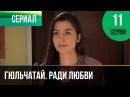 ▶️ Гюльчатай. Ради любви 11 серия - Мелодрама Фильмы и сериалы - Русские мелодрамы