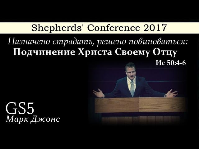Shepherds' Conference 2017 | GS5 | Марк Джонс | Подчинение Христа Своему Отцу (Ис 50:4-6)