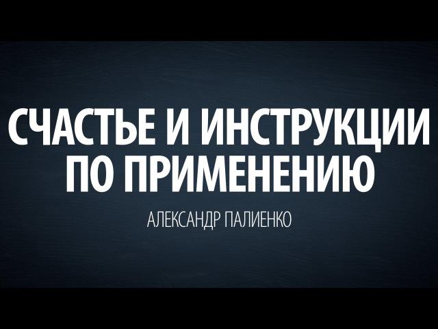Счастье и инструкции по применению. Александр Палиенко.