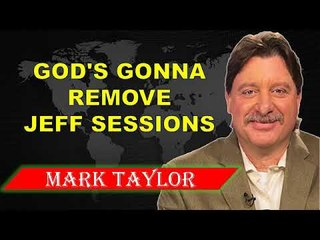 MARK TAYLOR PROPHECY UPDATE ( MAY 31, 2018 ) ✓ GOD'S GONNA REMOVE JEFF SESSIONS