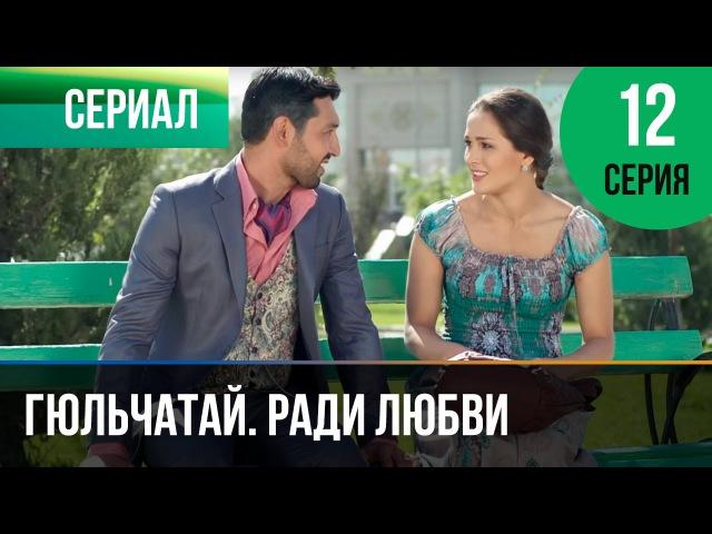 ▶️ Гюльчатай Ради любви 12 серия Мелодрама Фильмы и сериалы Русские мелодрамы