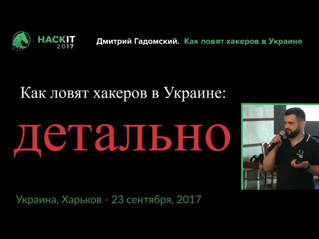 Как ловят хакеров в Украине Дмитрий Гадомский HackIT 2017
