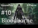 VosemPlay - Bloodborne Прохождение игры 10 Четвертый босс – «Викарий Амелия»