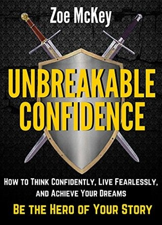 Unbreakable Confidence How To Think Confidently- Live Fearlessly- And Achieve Your Dreams - Be The Hero Of Your Story