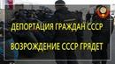 Возрождение СССР грядет! Депортация граждан СССР - 17.08.2019
