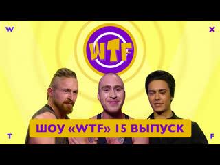 Шоу «wtf» — 15 выпуск wtf