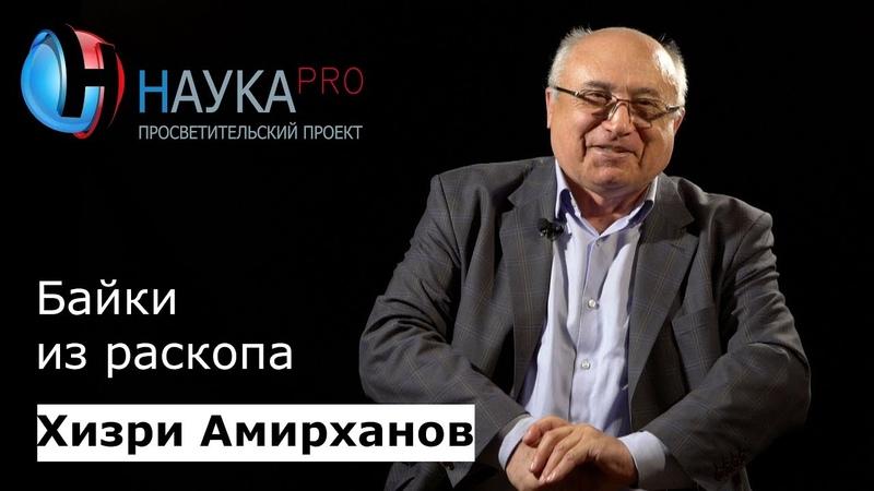 Хизри Амирханов - Байки из раскопа