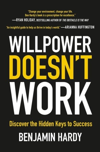 Willpower Doesn't Work Discover the Hidden Keys to Success by Benjamin Hardy