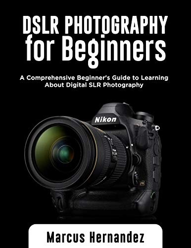 DSLR PHOTOGRAPHY FOR BEGINNERS  A Comprehensive Beginner s Guide to Learning About Digital SLR Photography