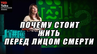 TED на русском - ПОЧЕМУ СТОИТ ЖИТЬ ПЕРЕД ЛИЦОМ СМЕРТИ - Люси Каланити
