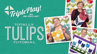 Triple Play: 3 New Tulip Projects with Jenny, Natalie & Misty of Missouri Star (Video Tutorial)