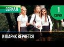 ▶️ И шарик вернется 1 серия - Мелодрама Фильмы и сериалы - Русские мелодрамы