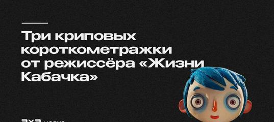 Три жутких, но прекрасных работы от режиссёра «Жизни Кабачка»