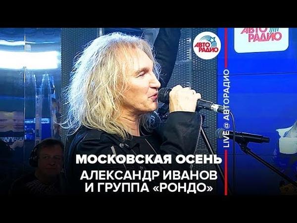 🅰️Александр Иванов \ группа «Рондо» - Московская Осень (LIVE @ Авторадио)