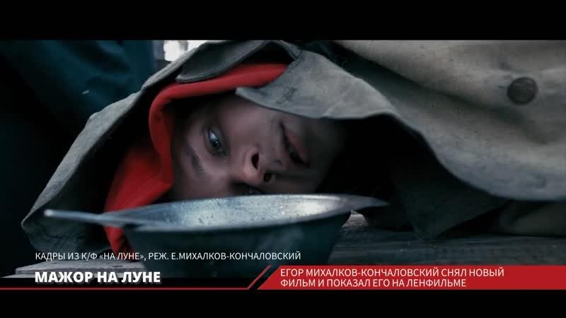 Фильм Егора Михалкова Кончаловского На луне впервые представили на Ленфильме