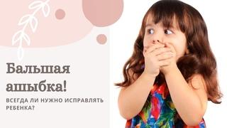 Бальшая ашибка! Всегда ли нужно исправлять ребенка?
