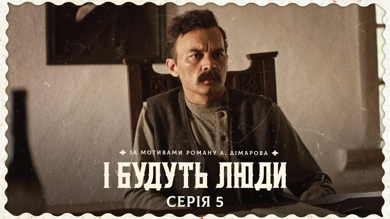 І Будуть Люди Серія 5 п'ята Україна Люди Українці Дімаров ІБудутьЛюди Кіно Фільм Ukraine Кіно UA